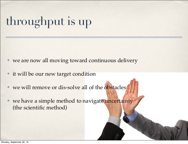 throughput is up  ✤  we are now all moving toward continuous delivery  ✤  it will be our new target condition  ✤  we will ...