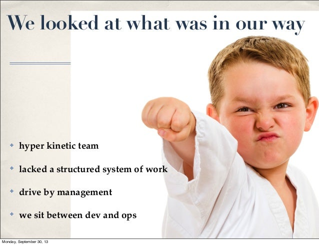 We looked at what was in our way  ✤  hyper kinetic team  ✤  lacked a structured system of work  ✤  drive by management  ✤ ...