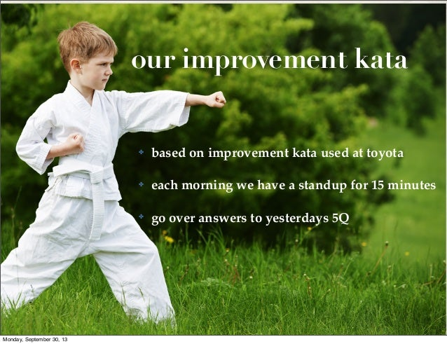 our improvement kata  ✤  ✤  each morning we have a standup for 15 minutes  ✤  Monday, September 30, 13  based on improveme...