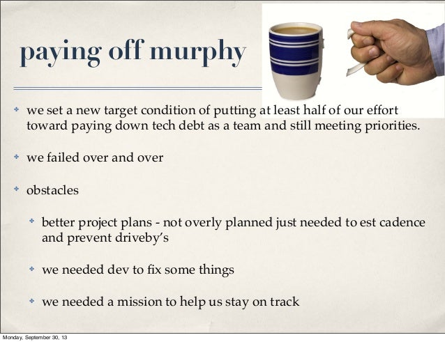 paying off murphy ✤  we set a new target condition of putting at least half of our effort toward paying down tech debt as ...