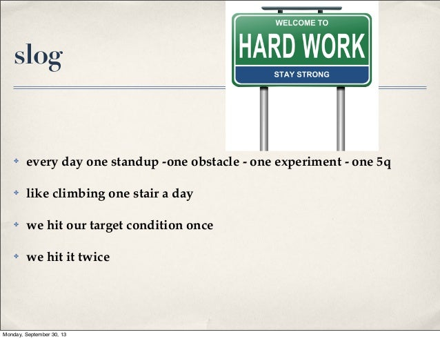 slog  ✤  every day one standup -one obstacle - one experiment - one 5q  ✤  like climbing one stair a day  ✤  we hit our ta...