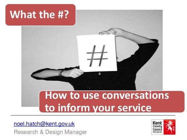 What the #?          How to use conversations          to inform your servicenoel.hatch@kent.gov.ukResearch & Design Manager