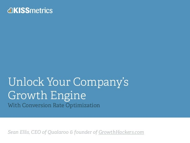 Unlock Your Company's  Growth Engine !  With Conversion Rate Optimization  Sean Ellis, CEO of Qualaroo & founder of Growth...