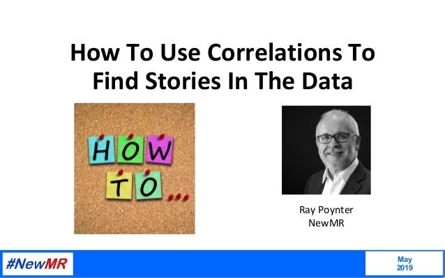 How	To	Use	Correlations	To	 Find	Stories	In	The	Data	 May 2019 	 	 Ray	Poynter	 NewMR