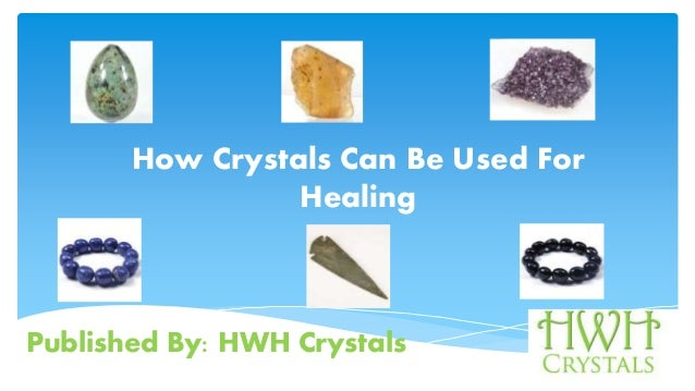 Published By: HWH Crystals How Crystals C For Healing How Crystals Can Be Used For Healing