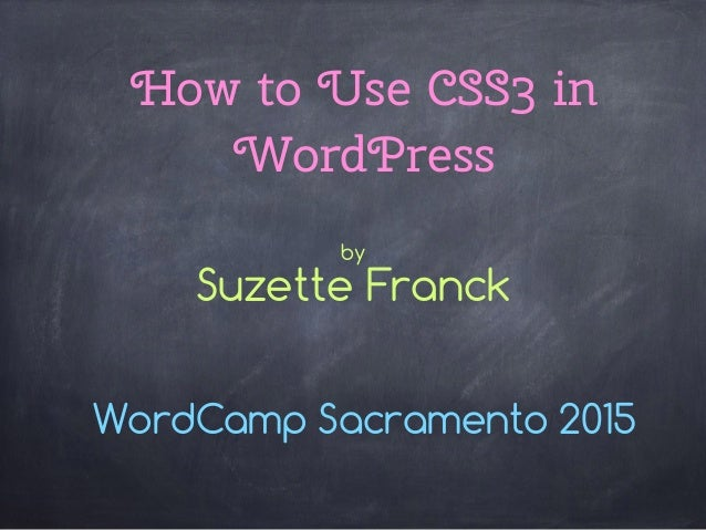 How to Use CSS3 in WordPress WordCamp Sacramento 2015 by Suzette Franck