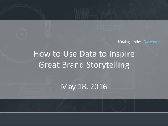 How to Use Data to Inspire Great Brand Storytelling May 18, 2016
