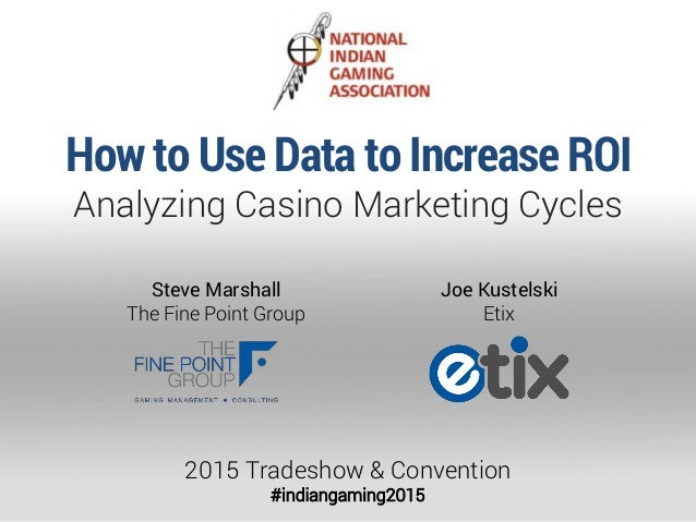 How to Use Data to Increase ROI Analyzing Casino Marketing Cycles 2015 Tradeshow & Convention #indiangaming2015 Joe Kustel...