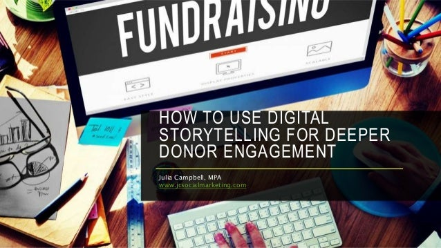 HOW TO USE DIGITAL STORYTELLING FOR DEEPER DONOR ENGAGEMENT Julia Campbell, MPA www.jcsocialmarketing.com