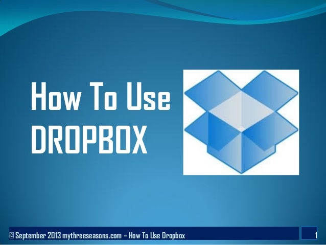 © September 2013 mythreeseasons.com – How To Use Dropbox 1 How To Use DROPBOX