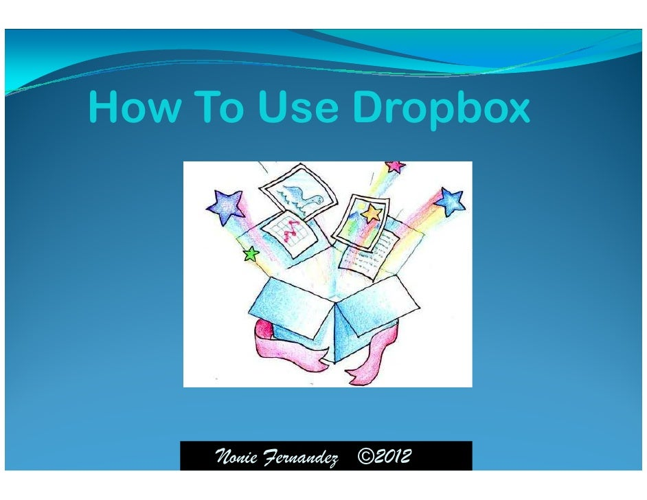 How To Use Dropbox     Nonie Fernandez ©2012