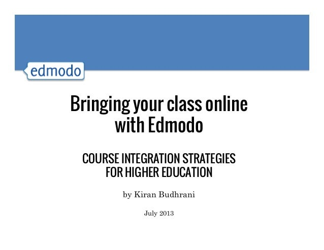 Bringing your class online with Edmodo COURSE INTEGRATION STRATEGIES FOR HIGHER EDUCATION by Kiran Budhrani July 2013