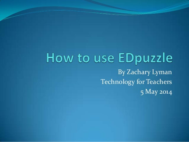 By Zachary Lyman Technology for Teachers 5 May 2014