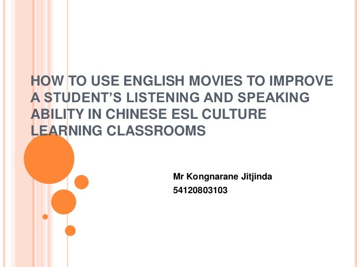HOW TO USE ENGLISH MOVIES TO IMPROVEA STUDENT'S LISTENING AND SPEAKINGABILITY IN CHINESE ESL CULTURELEARNING CLASSROOMS   ...