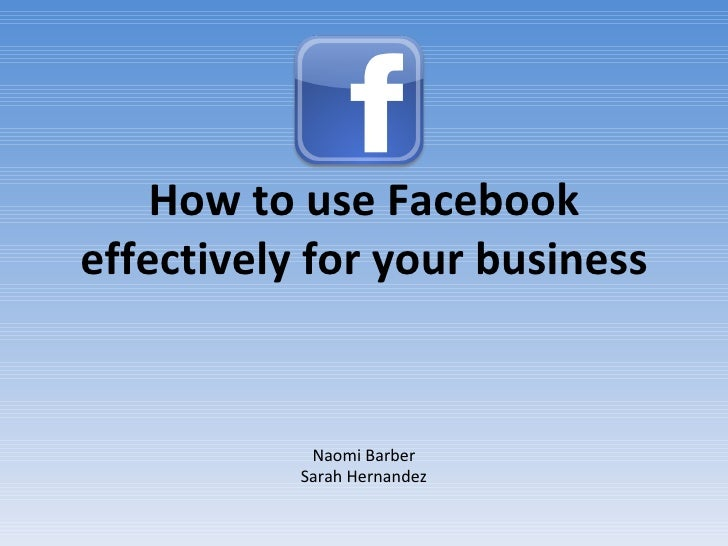 How to use Facebook effectively for your business Naomi Barber Sarah Hernandez