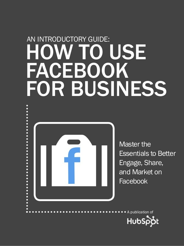 HOW TO USE FACEBOOK FOR BUSINESS1www.Hubspot.comShare This Ebook!HOW TO USEFACEBOOKFOR BUSINESSAN INTRODUCTORY GUIDE:Maste...