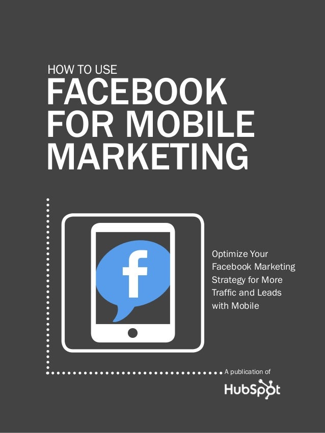 how to use Facebook for Mobile marketing1 www.Hubspot.com FACEBOOK FOR MOBILE MARKETING How to use A publication of w Opti...