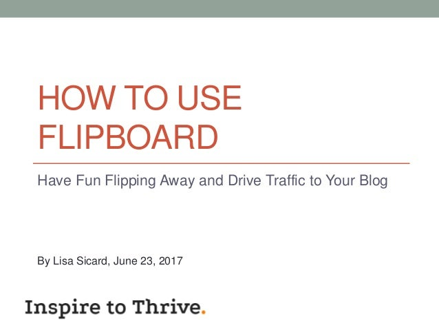 HOW TO USE FLIPBOARD Have Fun Flipping Away and Drive Traffic to Your Blog By Lisa Sicard, June 23, 2017