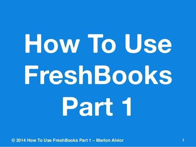 How To Use FreshBooksPart 1  © 2014 How To Use FreshBooks Part 1 – Marlon Alvior 1