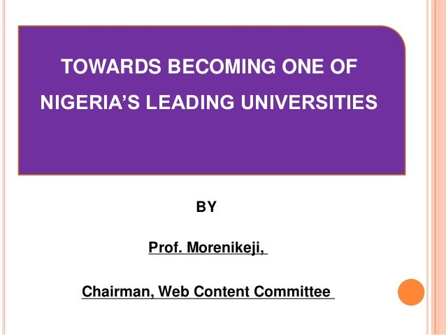 TOWARDS BECOMING ONE OF  NIGERIA'S LEADING UNIVERSITIES  BY Prof. Morenikeji, Chairman, Web Content Committee