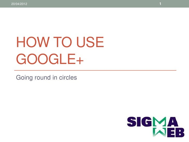 20/04/2012                 1  HOW TO USE  GOOGLE+  Going round in circles