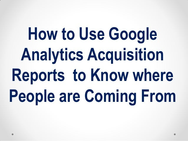 How to Use Google Analytics Acquisition Reports to Know where People are Coming From