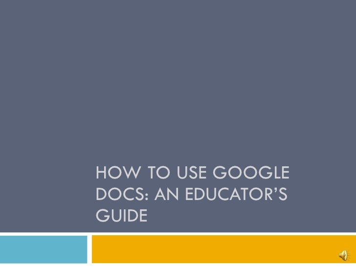 HOW TO USE GOOGLE DOCS: AN EDUCATOR'S GUIDE