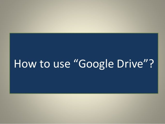 "How to use ""Google Drive""?"