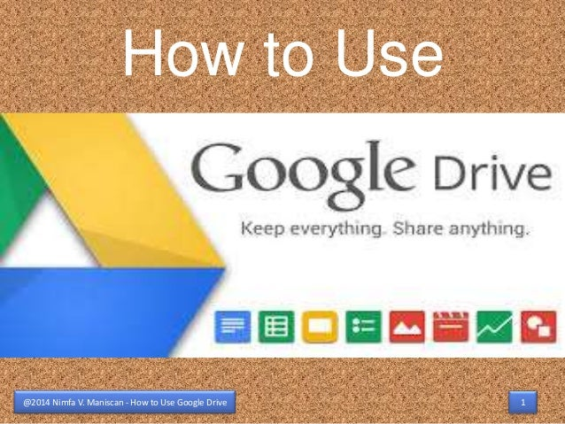 How to Use  @2014 Nimfa V. Maniscan - How to Use Google Drive 1