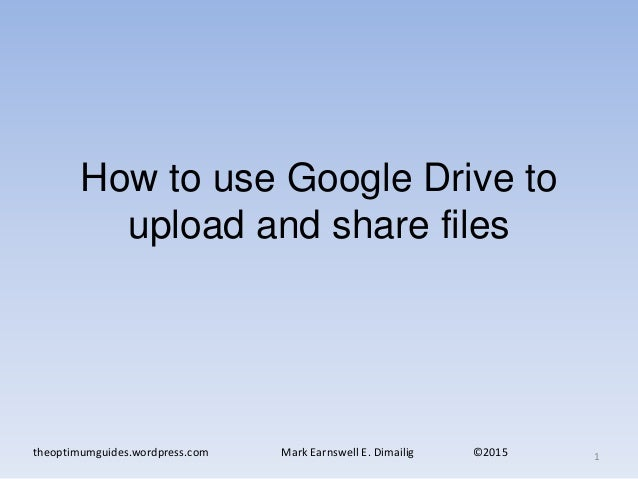 How to use Google Drive to upload and share files theoptimumguides.wordpress.com Mark Earnswell E. Dimailig ©2015 1