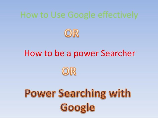 How to Use Google effectivelyHow to be a power Searcher