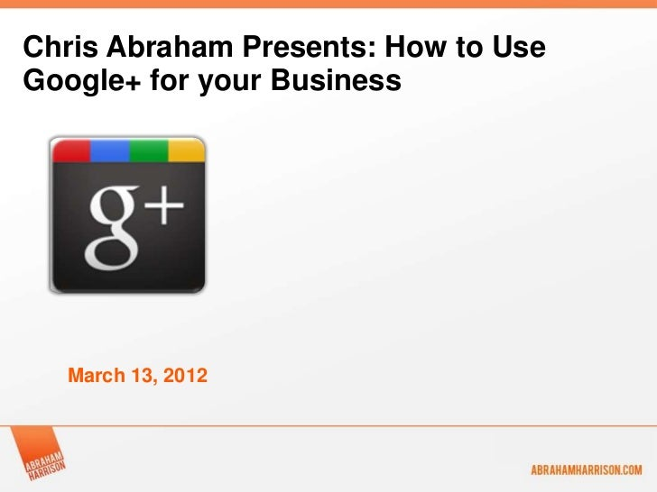 Chris Abraham Presents: How to UseGoogle+ for your Business  March 13, 2012