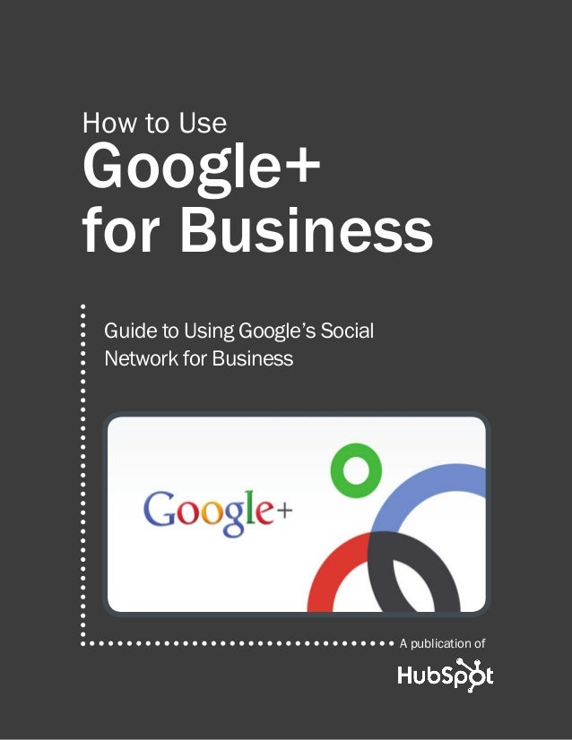 Google+  for Business  A publication of  How to Use  Guide to Using Google's Social  Network for Business
