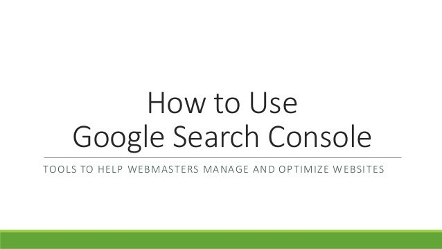 How to Use Google Search Console TOOLS TO HELP WEBMASTERS MANAGE AND OPTIMIZE WEBSITES
