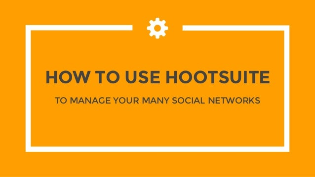 HOW TO USE HOOTSUITE TO MANAGE YOUR MANY SOCIAL NETWORKS