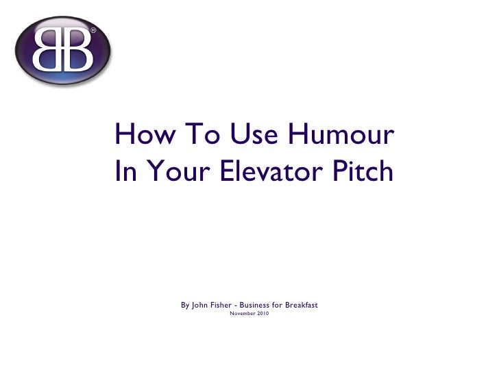 How To Use Humour In Your Elevator Pitch <ul><li>By John Fisher - Business for Breakfast </li></ul><ul><li>November 2010 <...