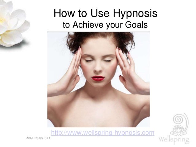 Aisha Kessler, C.Ht. How to Use Hypnosis to Achieve your Goals http://www.wellspring-hypnosis.com
