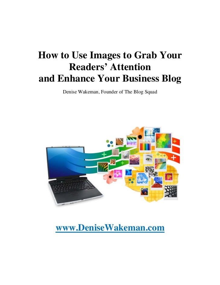 How to Use Images to Grab Your      Readers' Attentionand Enhance Your Business Blog     Denise Wakeman, Founder of The Bl...