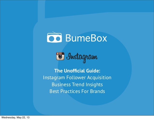 The Unofficial Guide: Instagram Follower Acquisition Business Trend Insights Best Practices For Brands Wednesday, May 22, 13