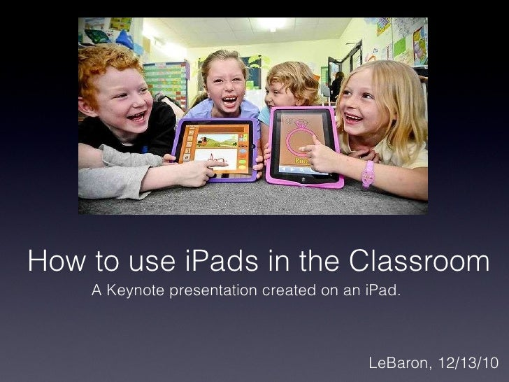 How to use iPads in the Classroom <ul><li>LeBaron, 12/13/10 </li></ul>A Keynote presentation created on an iPad.