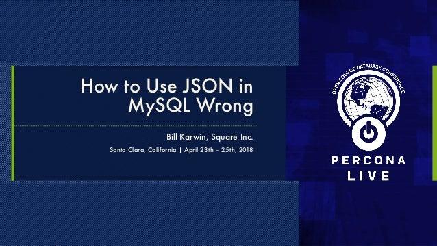 How to Use JSON in MySQL Wrong Bill Karwin, Square Inc. Santa Clara, California | April 23th – 25th, 2018