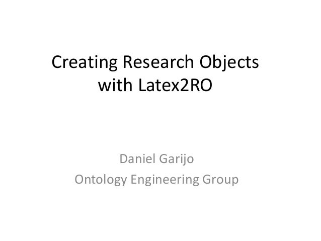Creating Research Objects with Latex2RO Daniel Garijo Ontology Engineering Group
