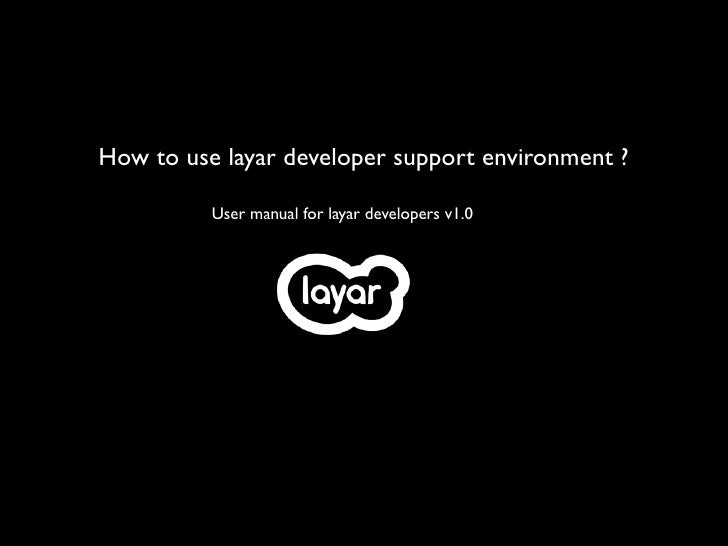 How to use layar developer support environment ?          User manual for layar developers v1.0