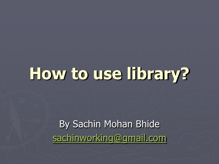 How to use library?<br />By Sachin Mohan Bhide<br />sachinworking@gmail.com<br />