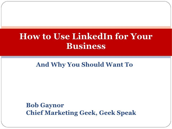And Why You Should Want To Bob Gaynor Chief Marketing Geek, Geek Speak How to Use LinkedIn for Your Business