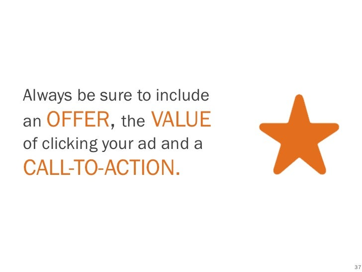 Best Practices Always be sure to include an OFFER, the VALUE of clicking your ad and a CALL-TO-ACTION.                    ...