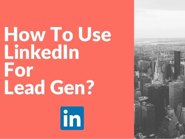 How To Use LinkedIn For Lead Gen?