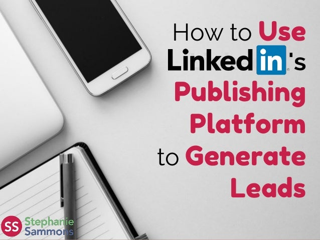 How to Use LinkedIn's Publishing Platform to Generate Leads