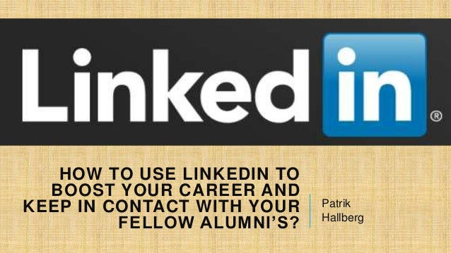 HOW TO USE LINKEDIN TO BOOST YOUR CAREER AND KEEP IN CONTACT WITH YOUR FELLOW ALUMNI'S?  Patrik Hallberg