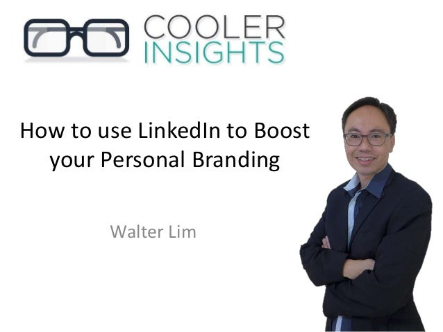 How to use LinkedIn to Boost your Personal Branding Walter Lim